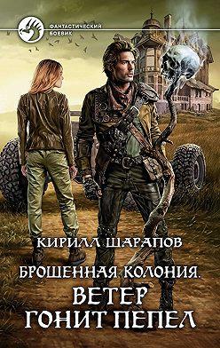 Кирилл Шарапов - Брошенная колония. Ветер гонит пепел