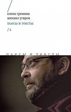 Михаил Угаров - Пьесы и тексты. Том 2