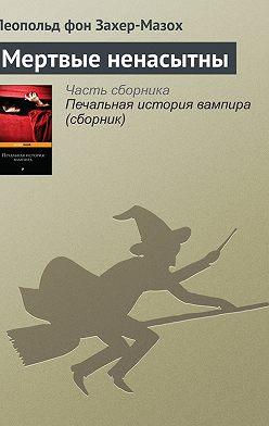 Леопольд Захер-Мазох - Мертвые ненасытны