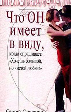 Сергей Степанов - Что ОН имеет в виду, когда спрашивает: «Хочешь большой, но чистой любви?»