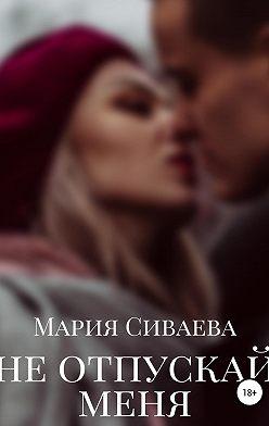 Мария Сиваева - Не отпускай меня