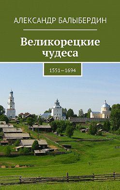Александр Балыбердин - Великорецкие чудеса. 1551—1694