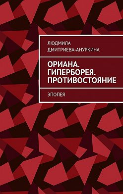 Людмила Дмитриева-Ануркина - Ориана. Гиперборея. Противостояние. Эпопея