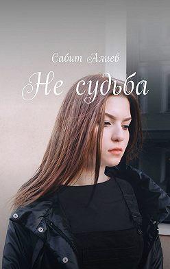 Сабит Алиев - Несудьба