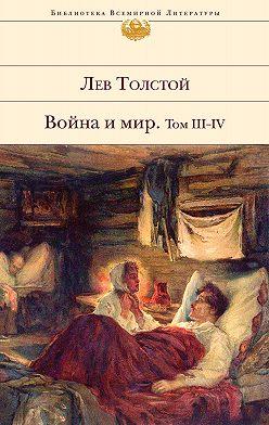 Лев Толстой - Война и мир. Том III–IV