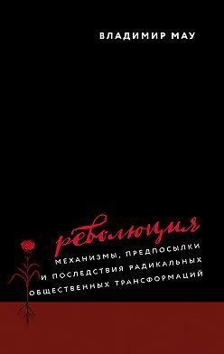 Владимир Мау - Революция. Механизмы, предпосылки и последствия радикальных общественных трансформаций