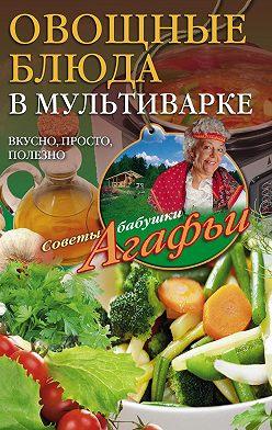 Агафья Звонарева - Овощные блюда в мультиварке. Вкусно, просто, полезно