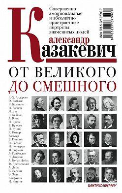 Александр Казакевич - От великого до смешного. Совершенно эмоциональные и абсолютно пристрастные портреты знаменитых людей