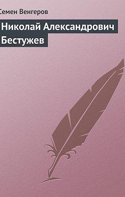 Семен Венгеров - Николай Александрович Бестужев