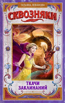 Татьяна Леванова - Сквозняки. Ткачи Заклинаний