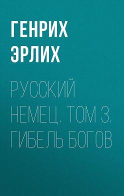 Генрих Эрлих - Русский немец. Том 3. Гибель богов