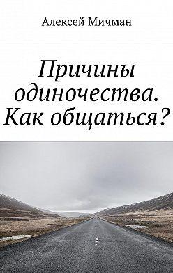 Алексей Мичман - Причины одиночества. Как общаться?