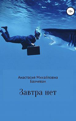 Анастасия Бахчеван - Завтра нет