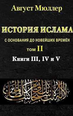 Август Мюллер - История ислама с основания до новейших времён. Т. 2