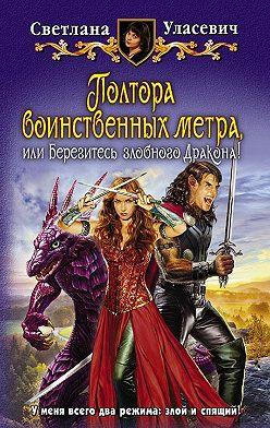Светлана Уласевич - Полтора воинственных метра, или Берегитесь злобного Дракона!