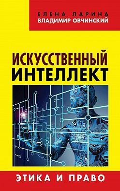 Владимир Овчинский - Искусственный интеллект. Этика и право