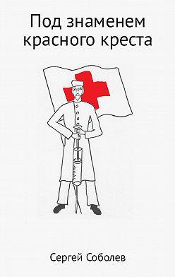 Сергей Соболев - Под знаменем красного креста