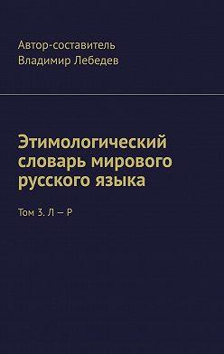 Владимир Лебедев - Этимологический словарь мирового русского языка. Том 3. Л – Р