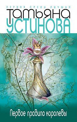 Татьяна Устинова - Первое правило королевы