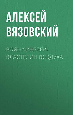 Алексей Вязовский - Война князей. Властелин воздуха