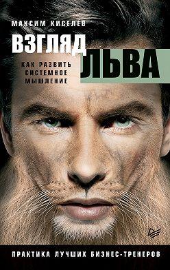 Максим Киселев - Взгляд льва. Как развить системное мышление