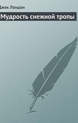 Джек Лондон - Мудрость снежной тропы