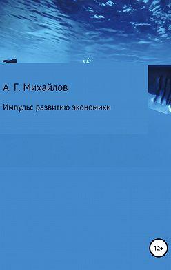 Александр Михайлов - Импульс развитию экономики