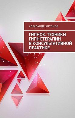 Александр Антонов - Гипноз. Техники гипнотерапии в консультативной практике