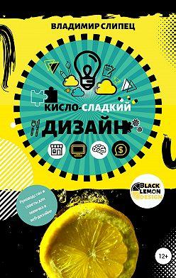 Владимир Слипец - Кисло-сладкий дизайн: руководство и советы для новичка в веб-дизайне