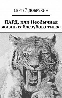 Сергей Добрухин - ПАРД, или Необычная жизнь саблезубого тигра