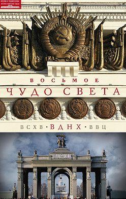 Ольга Зиновьева - Восьмое чудо света. ВСХВ–ВДНХ–ВВЦ