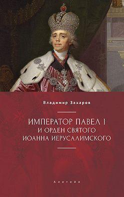 Владимир Захаров - Император Павел I и Орден святого Иоанна Иерусалимского