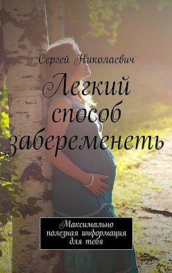 Сергей Николаевич - Легкий способ забеременеть. Максимально полезная информация для тебя