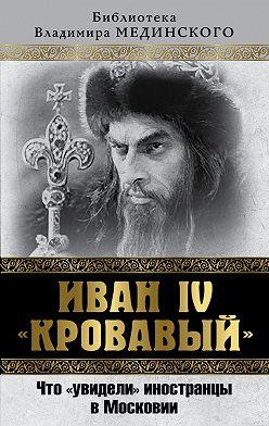 Владимир Мединский - Иван IV «Кровавый». Что увидели иностранцы в Московии