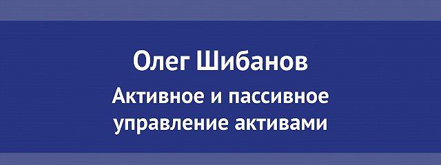 Лекция №01 «Олег Шибанов. Активное и пассивное управление активами»