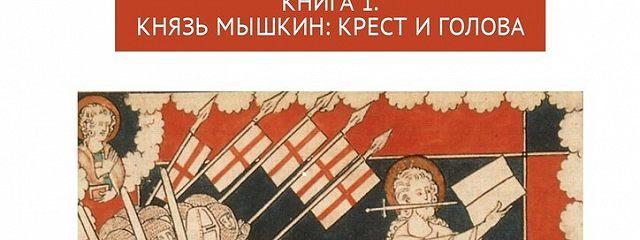 Другой «Идиот»: истинный и правдивый, печальный и фантастический. Книга 1. Князь Мышкин: Крест и Голова