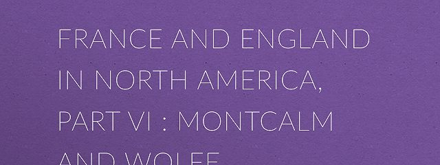 France and England in North America, Part VI : Montcalm and Wolfe