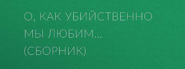 О, как убийственно мы любим… (сборник)
