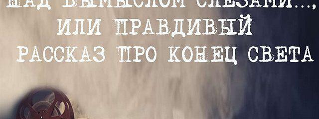Над вымыслом слезами..или правдивый рассказ про конец света