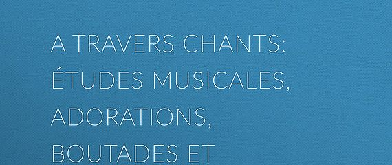 A travers chants: études musicales, adorations, boutades et critiques