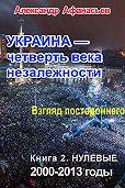 Александр Афанасьев -Украина – четверть века незалежности. Взгляд постороннего. Книга 2. Нулевые. 2000 – 2013