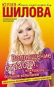 Юлия Шилова - Воплощение страсти, или Красота – большое испытание