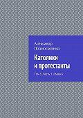 Александр Подмосковных -Католики ипротестанты. Том 1. Часть 1. Глава6