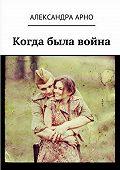 Александра Арно -Когда была война…