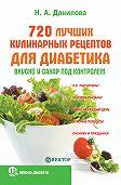 Наталья Андреевна Данилова -720 лучших кулинарных рецептов для диабетика. Вкусно и сахар под контролем