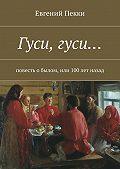 Евгений Пекки -Гуси, гуси… Повесть о былом, или 100лет назад