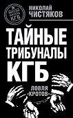 Николай Чистяков - Тайные трибуналы КГБ. Ловля «кротов»