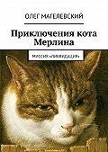 Олег Магелевский -Приключения кота Мерлина. Миссия «Ликвидация»