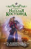Наталья Косухина -Влюбиться в главного героя (сборник)