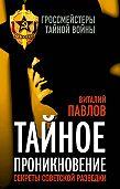 Виталий Павлов -Тайное проникновение. Секреты советской разведки